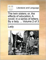 The Twin Sisters; Or, the Effects of Education. a Novel; In a Series of Letters. by a Lady. ... Volume 2 of 3