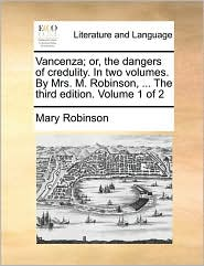 Vancenza; Or, the Dangers of Credulity. in Two Volumes. by Mrs. M. Robinson, ... the Third Edition. Volume 1 of 2