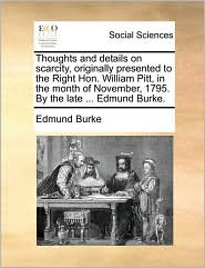 Thoughts and Details on Scarcity, Originally Presented to the Right Hon. William Pitt, in the Month of November, 1795. by the Late ... Edmund Burke.