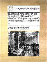 The female American; or, the adventures of Unca Eliza Winkfield. Compiled by herself. In two volumes. ... Volume 1 of 2