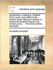 Lexiphanes, a Dialogue. Imitated from Lucian, and Suited to the Present Times. Being an Attempt to Restore the English Tongue to Its Ancient Purity, .