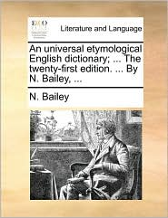 An Universal Etymological English Dictionary; ... the Twenty-First Edition. ... by N. Bailey, ...