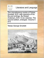 The Miscellaneous Works of Tobias Smollett, M.D. with Memoirs of His Life and Writings. by Robert Anderson, M.D. in Six Volumes. the Second Edition, E