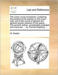 The Crown Circuit Companion; Containing the Practice at the Assizes on the Crown Side, and of the Courts of General and General Quarter Sessions of th