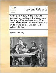 Rules and Orders of the Court of Exchequer, Relative to the Practice of the King's Remembrancer's Office. and the Settlement of the Bounds and Limits