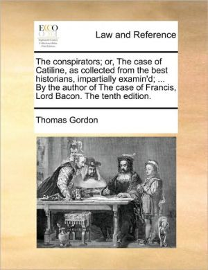 The Conspirators; Or, the Case of Catiline, as Collected from the Best Historians, Impartially Examin'd; ... by the Author of the Case of Francis, Lor