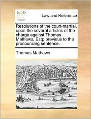 Resolutions of the Court-Martial, Upon the Several Articles of the Charge Against Thomas Mathews, Esq; Previous to the Pronouncing Sentence.