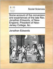 Some Account of the Conversion and Experiences of the Late REV. Jonathan Edwards, of New-England, President of New-Jersey College, &C.