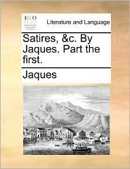 Satires, &C. by Jaques. Part the First.