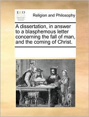 A Dissertation, in Answer to a Blasphemous Letter Concerning the Fall of Man, and the Coming of Christ.