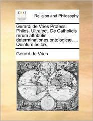 Gerardi de Vries Profess. Philos. Ultraject. de Catholicis Rerum Attributis Determinationes Ontologic. ... Quintum Edit.