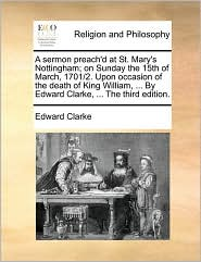 A  Sermon Preach'd at St. Mary's Nottingham; On Sunday the 15th of March, 1701/2. Upon Occasion of the Death of King William, ... by Edward Clarke, .