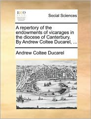 A Repertory of the Endowments of Vicarages in the Diocese of Canterbury. by Andrew Coltee Ducarel, ...
