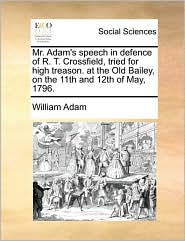 Mr. Adam's Speech in Defence of R. T. Crossfield, Tried for High Treason. at the Old Bailey, on the 11th and 12th of May, 1796.