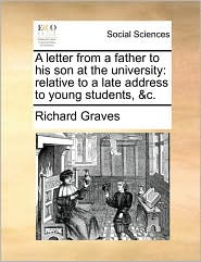 A Letter from a Father to His Son at the University: Relative to a Late Address to Young Students, &C.