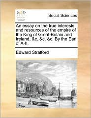 An Essay on the True Interests and Resources of the Empire of the King of Great-Britain and Ireland, &C. &C. &C. by the Earl of A-H.