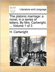 The Platonic Marriage: A Novel, in a Series of Letters. by Mrs. Cartwright. ... Volume 1 of 3