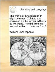 The Works of Shakespear. in Eight Volumes. Collated and Corrected by the Former Editions, by Mr. Pope. Printed from His Second Edition. ... Volume 6 o