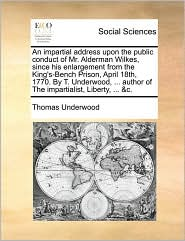 An Impartial Address Upon the Public Conduct of Mr. Alderman Wilkes, Since His Enlargement from the King's-Bench Prison, April 18th, 1770. by T. Unde