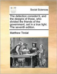 The Defection Consider'd, and the Designs of Those, Who Divided the Friends of the Government, Set in a True Light. the Seventh Edition.
