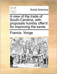 A View of the Trade of South-Carolina, with Proposals Humbly Offer'd for Improving the Same.