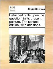 Detached Hints Upon the Question, in Its Present Posture. the Second Edition, with Additions.
