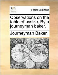 Observations on the Table of Assize. by a Journeyman Baker.