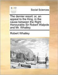 The Dernier Resort: Or, an Appeal to the King, in the Cause Between the Right Honourable Sir Robert Walpole and Mr. Whatley.