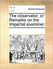The Observator; Or Remarks on the Impartial Examiner.
