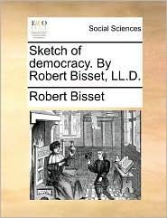 Sketch of Democracy. by Robert Bisset, LL.D.