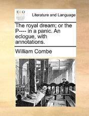 The Royal Dream; Or the P---- In a Panic. an Eclogue, with Annotations.