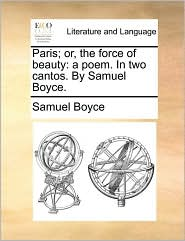 Paris; Or, the Force of Beauty: A Poem. in Two Cantos. by Samuel Boyce.