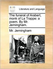 The Funeral of Arabert, Monk of La Trappe: A Poem. by Mr. Jerningham.