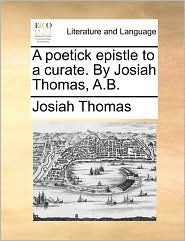 A Poetick Epistle to a Curate. by Josiah Thomas, A.B.