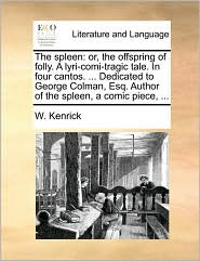 The Spleen: Or, the Offspring of Folly. a Lyri-Comi-Tragic Tale. in Four Cantos. ... Dedicated to George Colman, Esq. Author of th