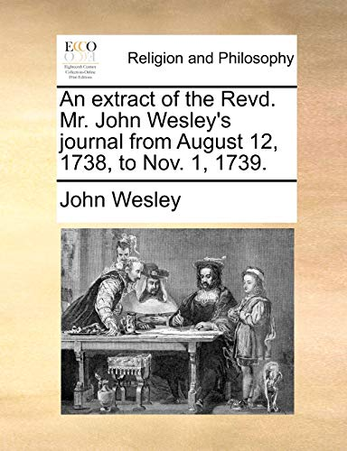 An Extract of the Revd. Mr. John Wesley s Journal from August 12, 1738, to Nov. 1, 1739. (Paperback) - John Wesley