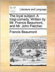 The Loyal Subject. a Tragi-Comedy. Written by Mr. Francis Beaumont, and Mr. John Fletcher.