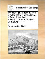The Cruel Gift: A Tragedy. as It Is Acted at the Theatre Royal in Drury-Lane, by His Majesty's Servants. by Mrs. Cent Livre.