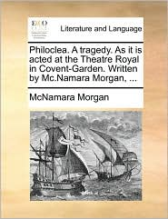 Philoclea. a Tragedy. as It Is Acted at the Theatre Royal in Covent-Garden. Written by MC.Namara Morgan, ...