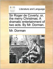 Sir Roger de Coverly; Or, the Merry Christmas. a Dramatic Entertainment of Two Acts. by Mr. Dorman.