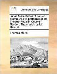 Judas Maccab]us. a Sacred Drama. as It Is Perform'd at the Theatre-Royal in Covent-Garden. the Musick by Mr. Handel.