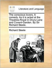 The Conscious Lovers. a Comedy. as It Is Acted at the Theatres-Royal in Drury-Lane and Covent-Garden. by Sir Richard Steele.