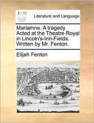 Mariamne. a Tragedy. Acted at the Theatre Royal in Lincoln's-Inn-Fields. Written by Mr. Fenton.