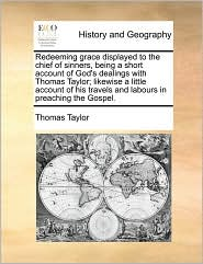 Redeeming Grace Displayed to the Chief of Sinners, Being a Short Account of God's Dealings with Thomas Taylor; Likewise a Little Account of His Travel