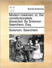 Modern Madmen; Or, the Constitutionalists Dissected. by Solomon Searchem, Esq.
