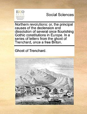 Northern Revolutions : Or, the principal causes of the declension and dissolution of several once flourishing Gothic constitutions in Europe - Ghost Of Trenchard.