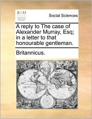 A Reply to the Case of Alexander Murray, Esq; In a Letter to That Honourable Gentleman.