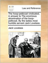 The Hoop-Petticoat Vindicated, in Answer to the Enormous Abomination of the Hoop-Petticoat. by the Ladies Most Humble Servant Jack Lovelass.
