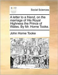A Letter to a Friend, on the Marriage of His Royal Highness the Prince of Wales. by Mr. Horne Tooke.