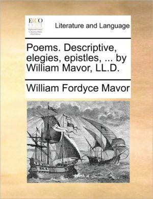 Poems. Descriptive, Elegies, Epistles, ... by William Mavor, LL.D.